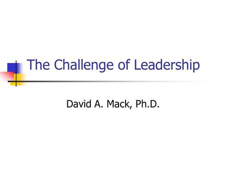The Challenge of Leadership David A. Mack, Ph.D..