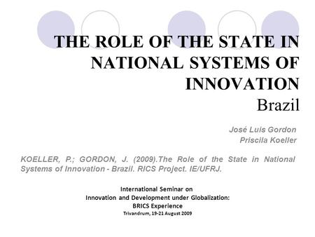 THE ROLE OF THE STATE IN NATIONAL SYSTEMS OF INNOVATION Brazil José Luis Gordon Priscila Koeller International Seminar on Innovation and Development under.