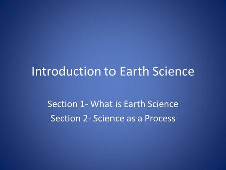 Introduction to Earth Science Section 1- What is Earth Science Section 2- Science as a Process.