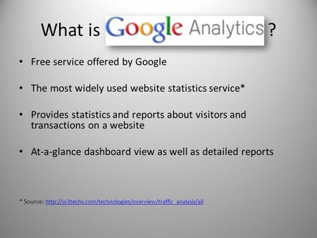 What is ? Free service offered by Google The most widely used website statistics service* Provides statistics and reports about visitors and transactions.