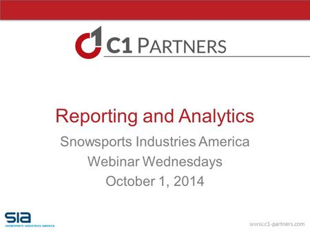 Www.c1-partners.com Reporting and Analytics Snowsports Industries America Webinar Wednesdays October 1, 2014.