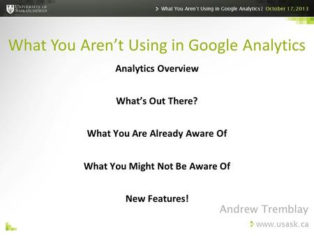 Www.usask.ca Analytics Overview What's Out There? What You Are Already Aware Of What You Might Not Be Aware Of New Features! What You Aren't Using in Google.
