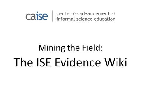 Mining the Field: The ISE Evidence Wiki. ISE Evidence Wiki Goal is to provide a place to provide short statements of evidence about Informal STEM Education.
