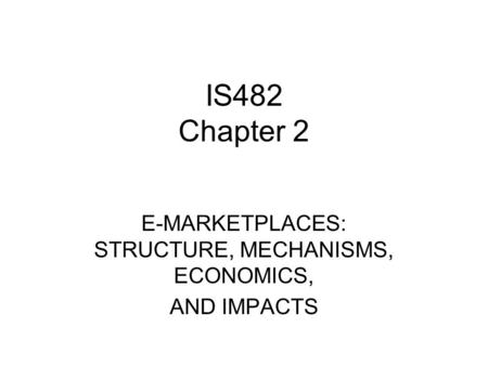 IS482 Chapter 2 E-MARKETPLACES: STRUCTURE, MECHANISMS, ECONOMICS, AND IMPACTS.