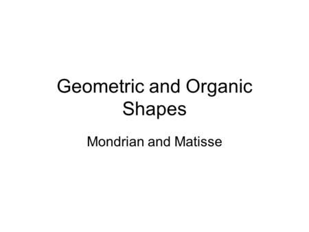 Geometric and Organic Shapes Mondrian and Matisse.