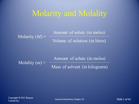 Molarity and Molality Copyright © 2011 Pearson Canada Inc. Slide 1 of 46 General Chemistry: Chapter 13 Molarity (M) = Amount of solute (in moles) Volume.