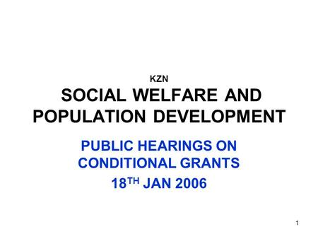 1 KZN SOCIAL WELFARE AND POPULATION DEVELOPMENT PUBLIC HEARINGS ON CONDITIONAL GRANTS 18 TH JAN 2006.