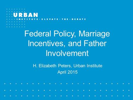 Federal Policy, Marriage Incentives, and Father Involvement H. Elizabeth Peters, Urban Institute April 2015.