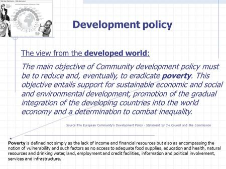 Development policy The view from the developed world: The main objective of Community development policy must be to reduce and, eventually, to eradicate.