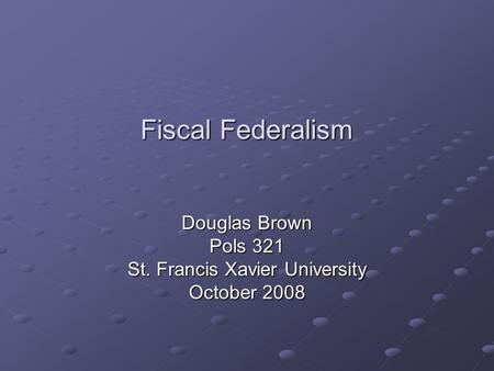 Fiscal Federalism Douglas Brown Pols 321 St. Francis Xavier University October 2008.