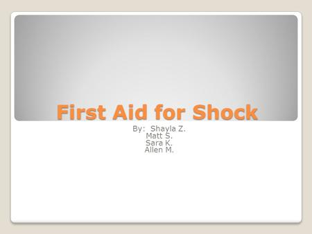 First Aid for Shock By: Shayla Z. Matt S. Sara K. Allen M.