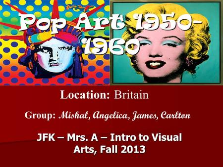 Pop Art 1950- 1960 JFK – Mrs. A – Intro to Visual Arts, Fall 2013 Location: Britain Group: Mishal, Angelica, James, Carlton.