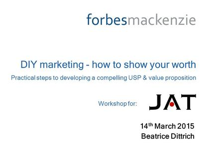 14 th March 2015 Beatrice Dittrich DIY marketing - how to show your worth Practical steps to developing a compelling USP & value proposition Workshop for: