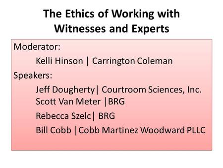 The Ethics of Working with Witnesses and Experts Moderator: Kelli Hinson │ Carrington Coleman Speakers: Jeff Dougherty│ Courtroom Sciences, Inc. Scott.