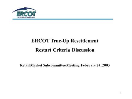 1 ERCOT True-Up Resettlement Restart Criteria Discussion Retail Market Subcommittee Meeting, February 24, 2003.
