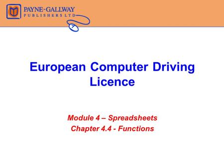 European Computer Driving Licence Module 4 – Spreadsheets Chapter 4.4 - Functions.