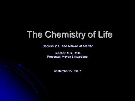 The Chemistry of Life Section 2.1: The Nature of Matter Teacher: Mrs. Rolle Presenter: Mevan Siriwardane September 27, 2007.
