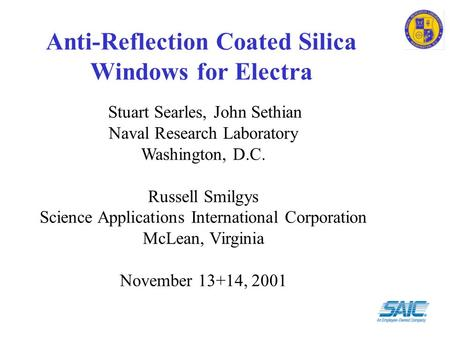 Anti-Reflection Coated Silica Windows for Electra Stuart Searles, John Sethian Naval Research Laboratory Washington, D.C. Russell Smilgys Science Applications.