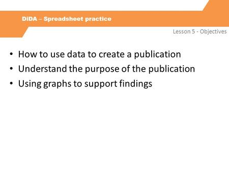 DiDA – Spreadsheet practice Lesson 5 - Objectives How to use data to create a publication Understand the purpose of the publication Using graphs to support.