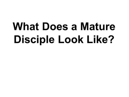 "What Does a Mature Disciple Look Like?. Introduction: ""So we preach Christ to everyone. With all possible wisdom we warn and teach them in order to bring."