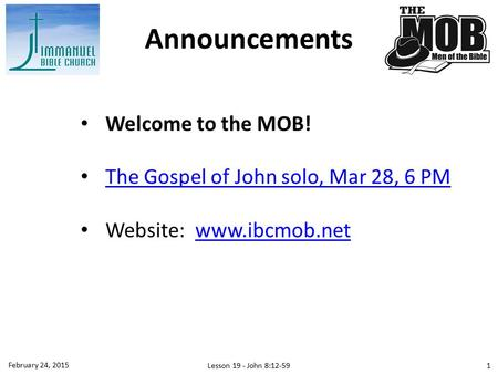 Welcome to the MOB! The Gospel of John solo, Mar 28, 6 PM Website: www.ibcmob.netwww.ibcmob.net Announcements February 24, 2015 Lesson 19 - John 8:12-59.