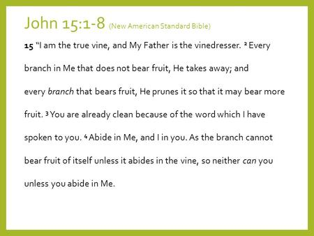 "John 15:1-8 (New American Standard Bible) 15 ""I am the true vine, and My Father is the vinedresser. 2 Every branch in Me that does not bear fruit, He takes."