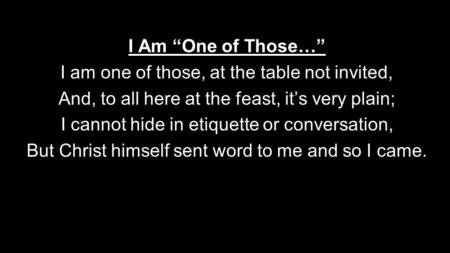 "I Am ""One of Those…"" I am one of those, at the table not invited, And, to all here at the feast, it's very plain; I cannot hide in etiquette or conversation,"