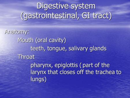 Digestive system (gastrointestinal, GI tract) Anatomy: Mouth (oral cavity) teeth, tongue, salivary glands Throat Throat pharynx, epiglottis (part of the.