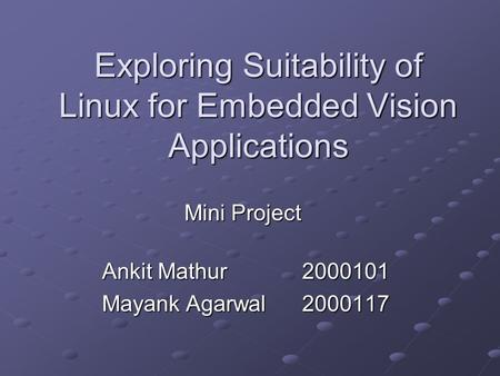 Exploring Suitability of Linux for Embedded Vision Applications Ankit Mathur2000101 Mayank Agarwal2000117 Mini Project.