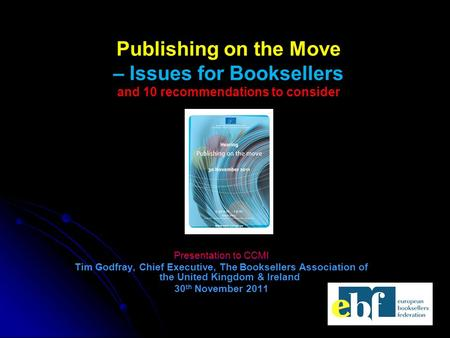 Presentation to CCMI Tim Godfray, Chief Executive, The Booksellers Association of the United Kingdom & Ireland 30 th November 2011 Publishing on the Move.