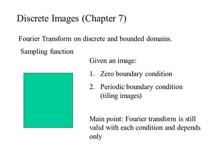Discrete Images (Chapter 7) Fourier Transform on discrete and bounded domains. Given an image: 1.Zero boundary condition 2.Periodic boundary condition.