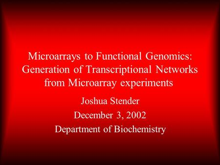 Microarrays to Functional Genomics: Generation of Transcriptional Networks from Microarray experiments Joshua Stender December 3, 2002 Department of Biochemistry.