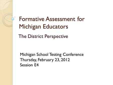 Formative Assessment for Michigan Educators The District Perspective Michigan School Testing Conference Thursday, February 23, 2012 Session E4.