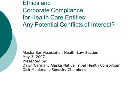 Ethics and Corporate Compliance for Health Care Entities: Any Potential Conflicts of Interest? Alaska Bar Association Health Law Section May 3, 2007 Presented.