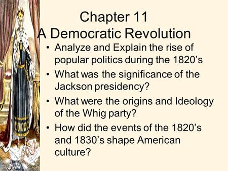 Chapter 11 A Democratic Revolution Analyze and Explain the rise of popular politics during the 1820's What was the significance of the Jackson presidency?