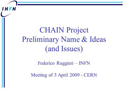 CHAIN Project Preliminary Name & Ideas (and Issues) Federico Ruggieri – INFN Meeting of 3 April 2009 - CERN.