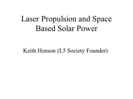 Laser Propulsion and Space Based Solar Power Keith Henson (L5 Society Founder)