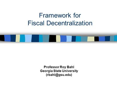 Framework for Fiscal Decentralization Professor Roy Bahl Georgia State University