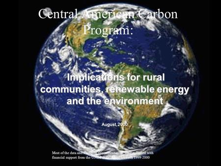 1 Central American Carbon Program: Implications for rural communities, renewable energy and the environment August, 2000 Most of the data and studies in.