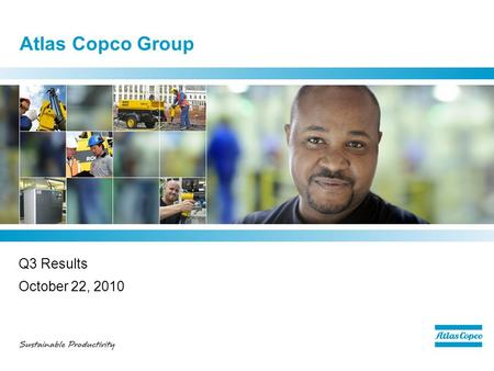 Atlas Copco Group Q3 Results October 22, 2010. Q3 - highlights  Strong order growth –Sequentially higher volumes in all regions and in most customer.