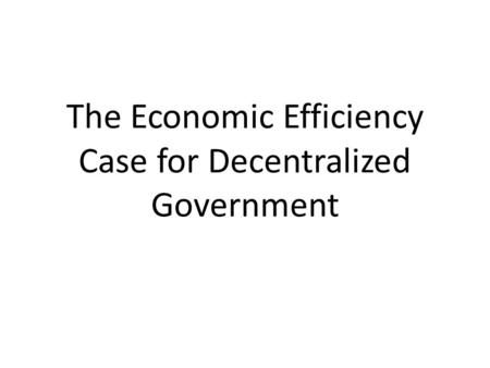 The Economic Efficiency Case for Decentralized Government.