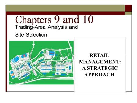 9 and 10 Chapters 9 and 10 Trading-Area Analysis and Site Selection RETAIL MANAGEMENT: A STRATEGIC APPROACH.