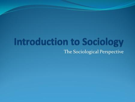 The Sociological Perspective. Sociology The scientific study of human organization and social interactions. Goal is to understand social situations and.
