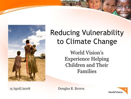 Reducing Vulnerability to Climate Change World Vision's Experience Helping Children and Their Families 9/April/2008Douglas R. Brown.