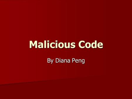 Malicious Code By Diana Peng. What is Malicious Code? Unanticipated or undesired effects in programs/program parts, caused by an agent with damaging intentions.