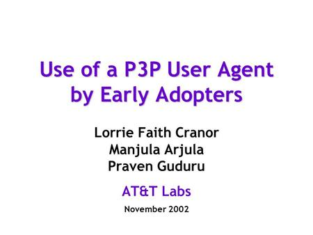 Use of a P3P User Agent by Early Adopters Lorrie Faith Cranor Manjula Arjula Praven Guduru AT&T Labs November 2002.