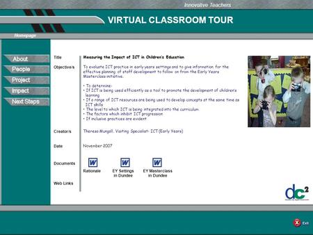 VIRTUAL CLASSROOM TOUR Documents Web Links Innovative Teachers Date Title Creator/s Homepage Objective/s Measuring the Impact of ICT in Children's Education.