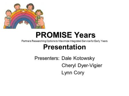 PROMISE Years PROMISE Years Partners Researching Options to Maximize Integrated Service for Early Years Presentation Presenters: Dale Kotowsky Cheryl Dyer-Vigier.