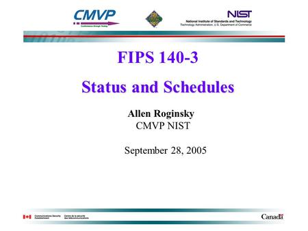 FIPS 140-3 Status and Schedules Allen Roginsky CMVP NIST September 28, 2005.