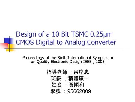 Design of a 10 Bit TSMC 0.25μm CMOS Digital to Analog Converter Proceedings of the Sixth International Symposium on Quality Electronic Design IEEE, 2005.